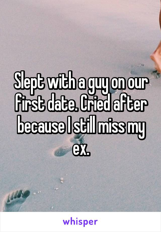 Slept with a guy on our first date. Cried after because I still miss my ex.
