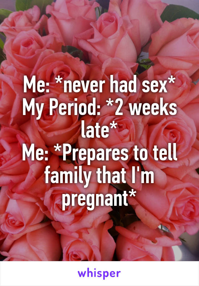 Me: *never had sex* My Period: *2 weeks late* Me: *Prepares to tell family that I'm pregnant*