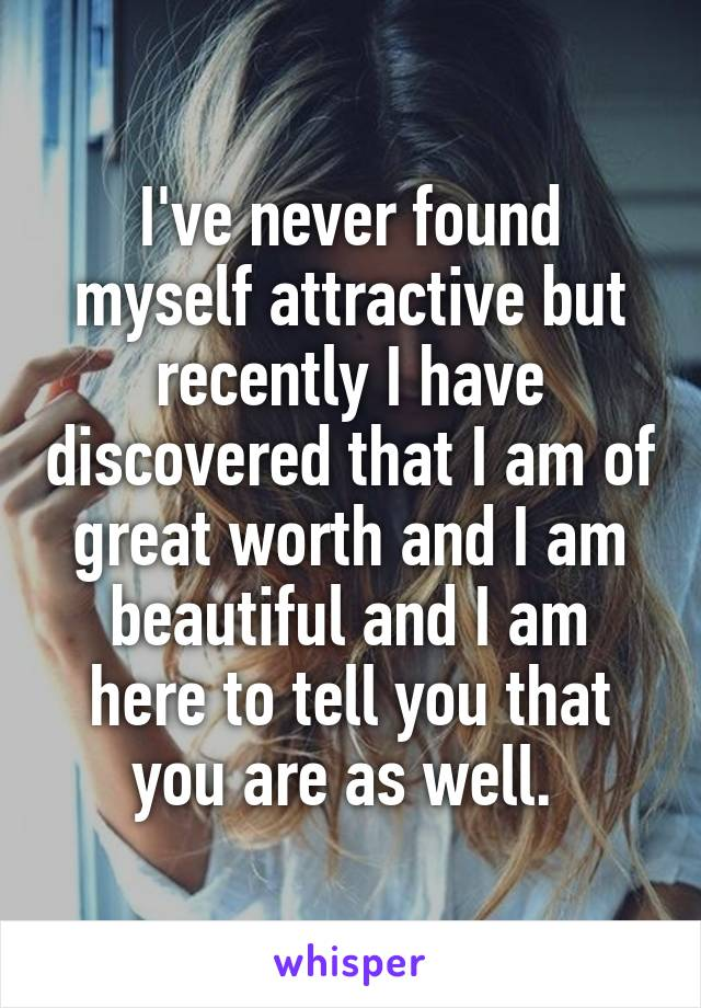 I've never found myself attractive but recently I have discovered that I am of great worth and I am beautiful and I am here to tell you that you are as well.