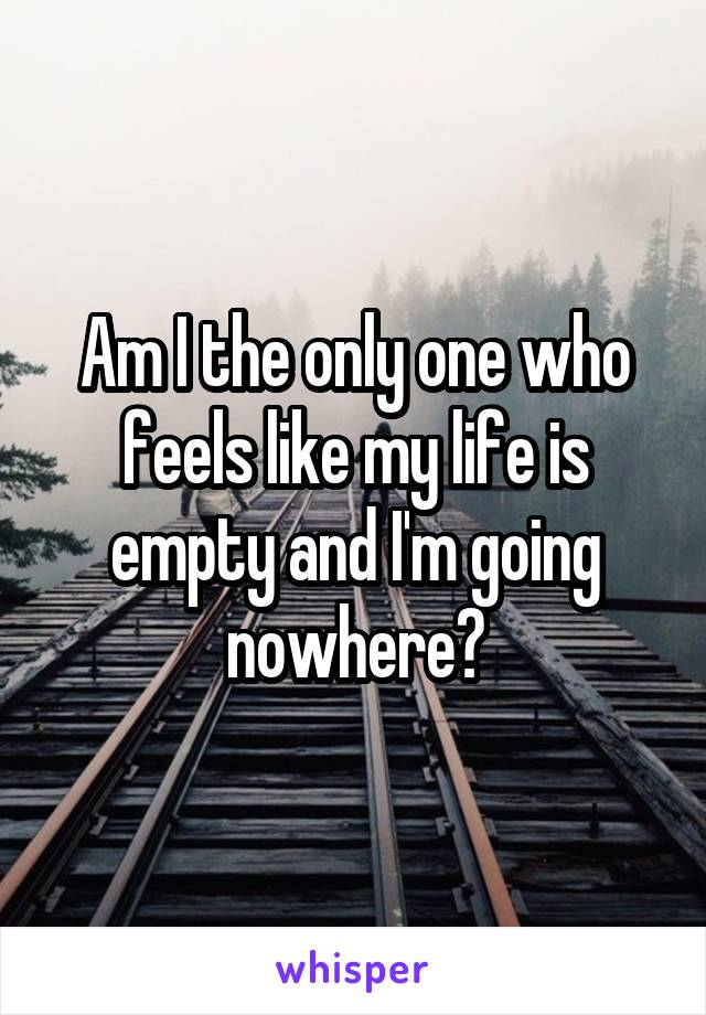 Am I the only one who feels like my life is empty and I'm going nowhere?