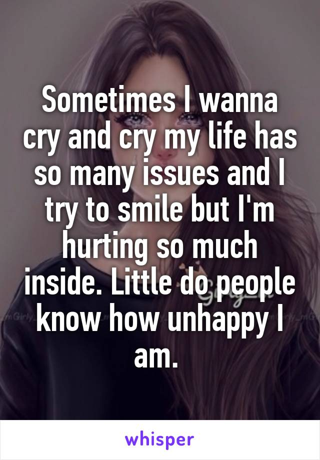 Sometimes I wanna cry and cry my life has so many issues and I try to smile but I'm hurting so much inside. Little do people know how unhappy I am.