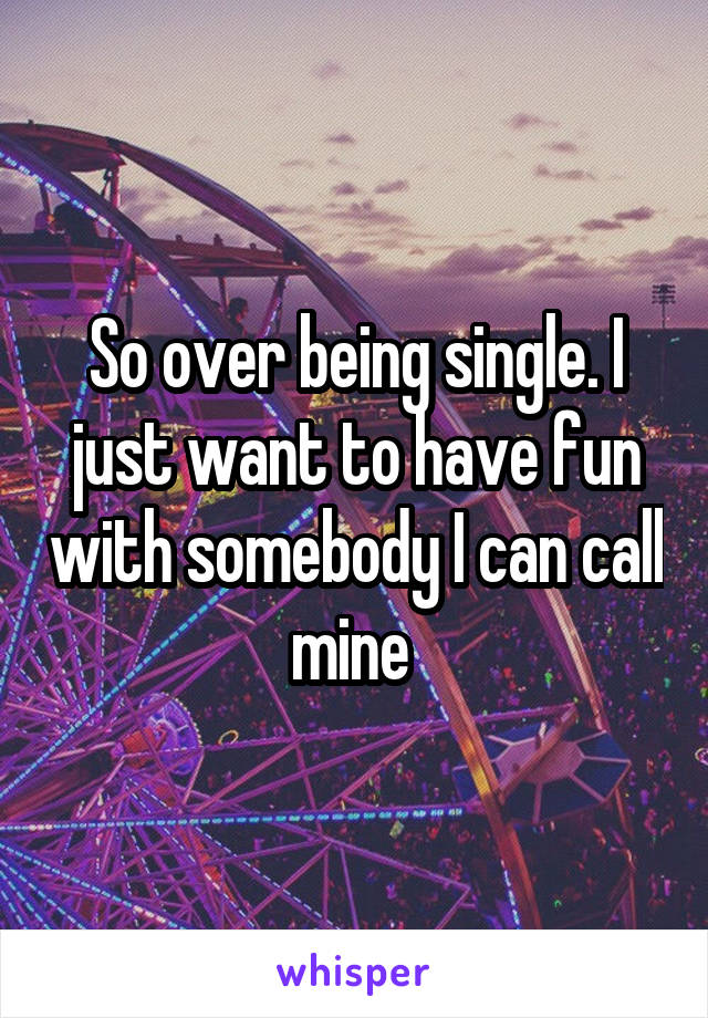 So over being single. I just want to have fun with somebody I can call mine