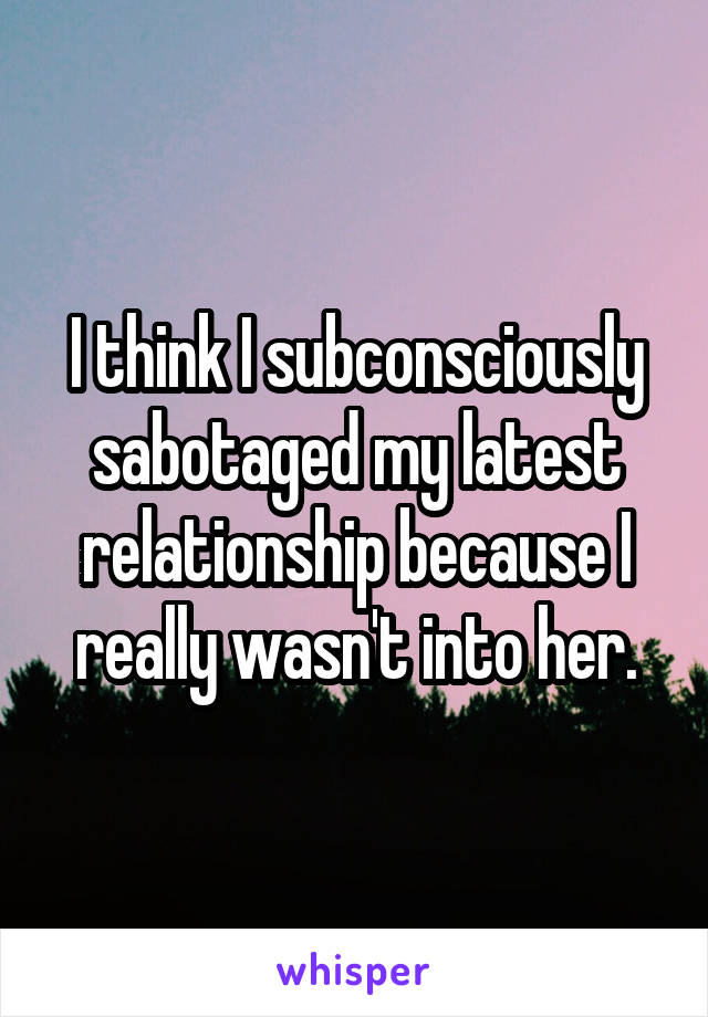 I think I subconsciously sabotaged my latest relationship because I really wasn't into her.