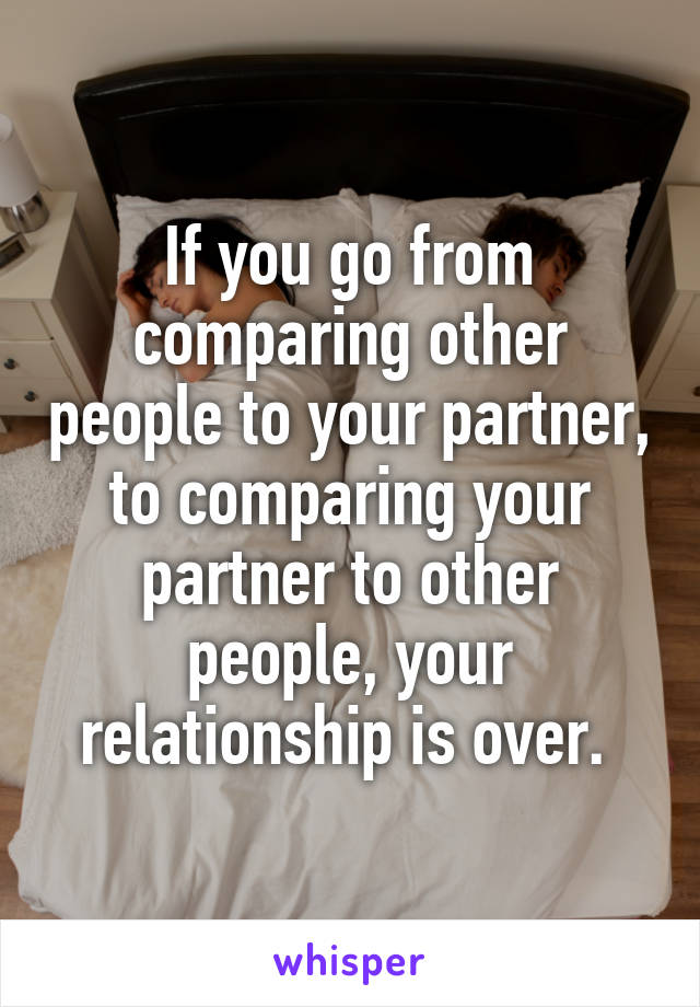 If you go from comparing other people to your partner, to comparing your partner to other people, your relationship is over.