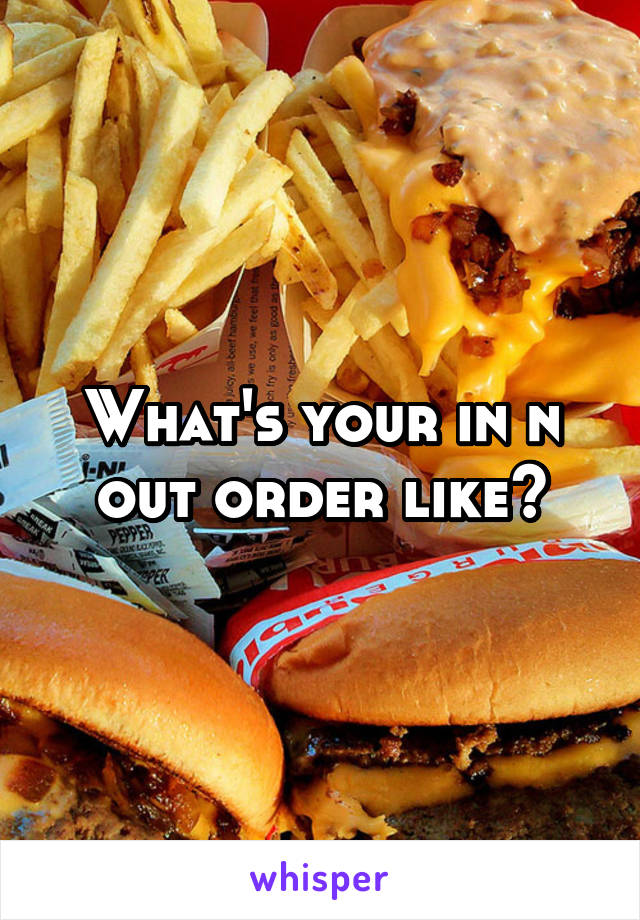 What's your in n out order like?
