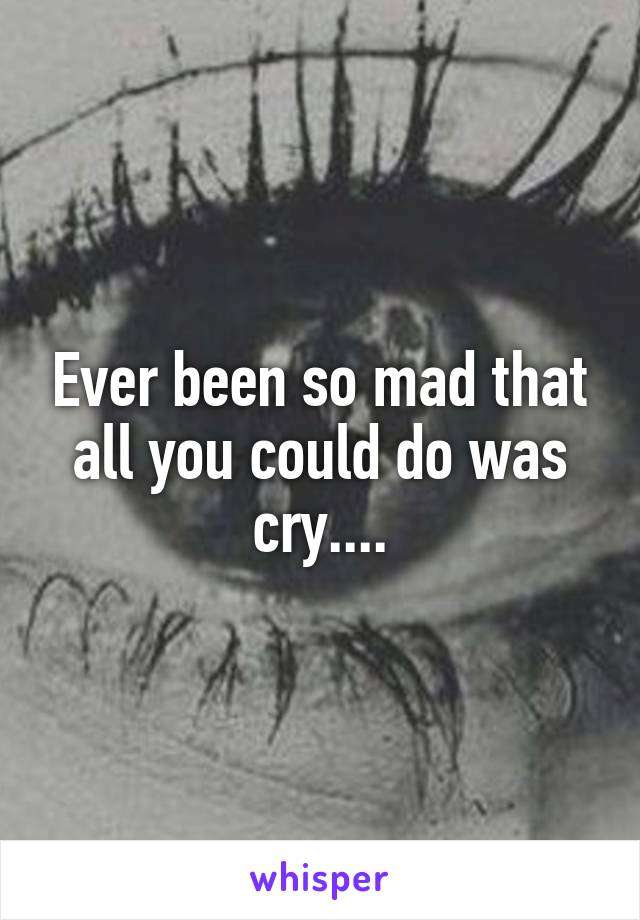 Ever been so mad that all you could do was cry....