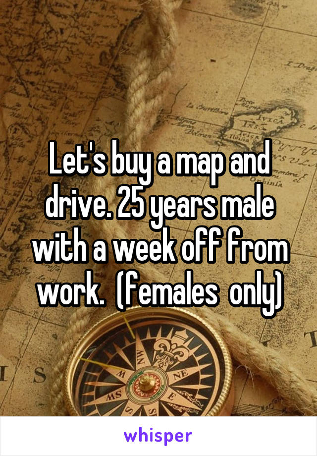 Let's buy a map and drive. 25 years male with a week off from work.  (females  only)