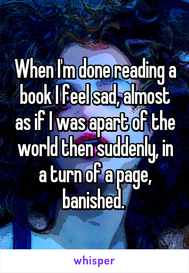 When I'm done reading a book I feel sad, almost as if I was apart of the world then suddenly, in a turn of a page, banished.