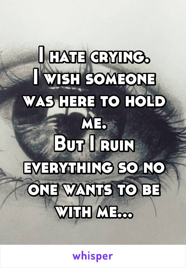 I hate crying. I wish someone was here to hold me. But I ruin everything so no one wants to be with me...