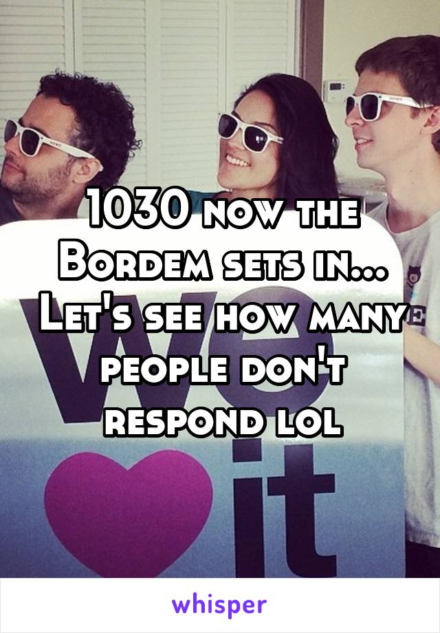 1030 now the Bordem sets in... Let's see how many people don't respond lol