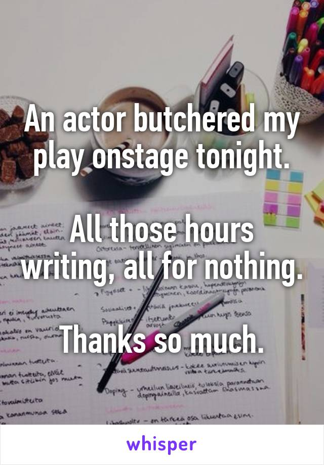 An actor butchered my play onstage tonight.  All those hours writing, all for nothing.  Thanks so much.