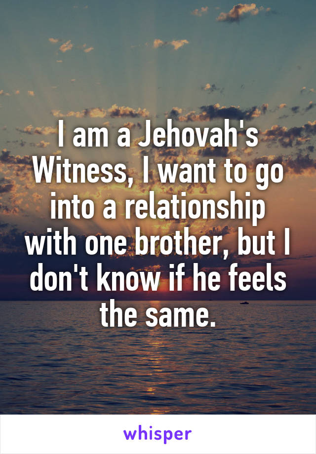 I am a Jehovah's Witness, I want to go into a relationship with one brother, but I don't know if he feels the same.