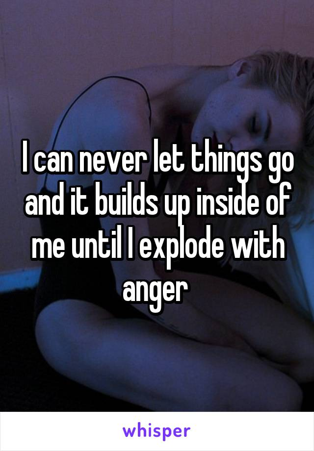 I can never let things go and it builds up inside of me until I explode with anger