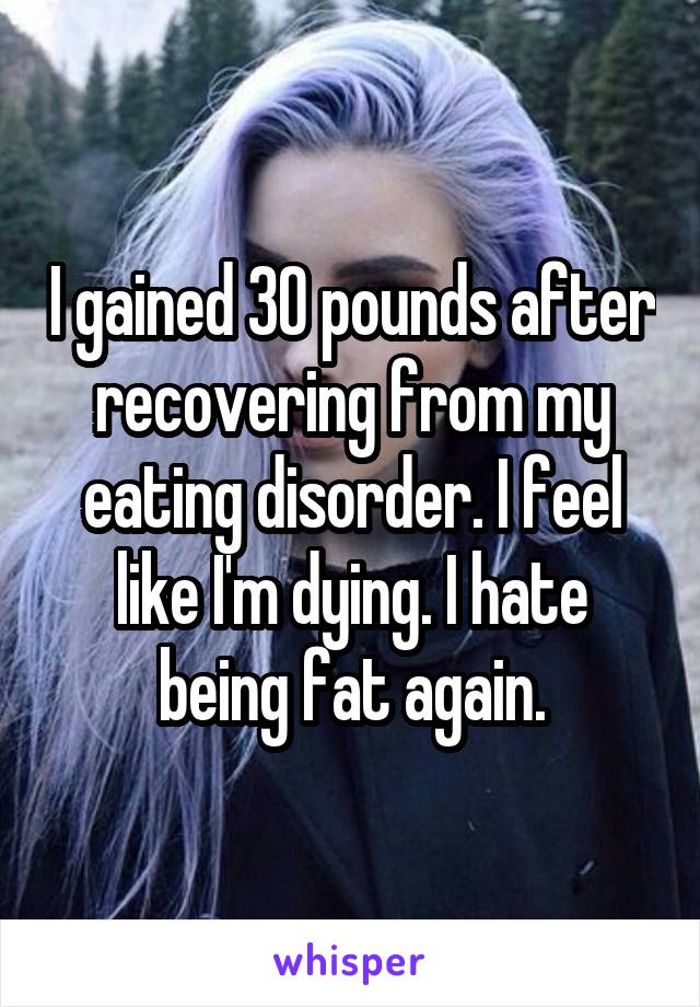 I gained 30 pounds after recovering from my eating disorder. I feel like I'm dying. I hate being fat again.