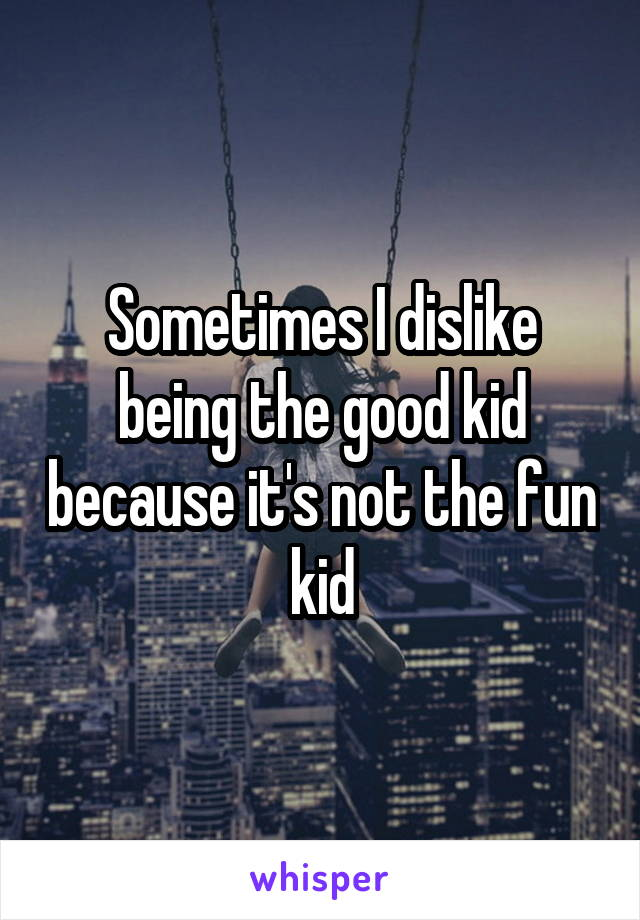 Sometimes I dislike being the good kid because it's not the fun kid