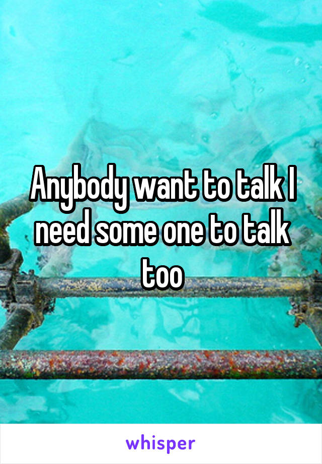 Anybody want to talk I need some one to talk too