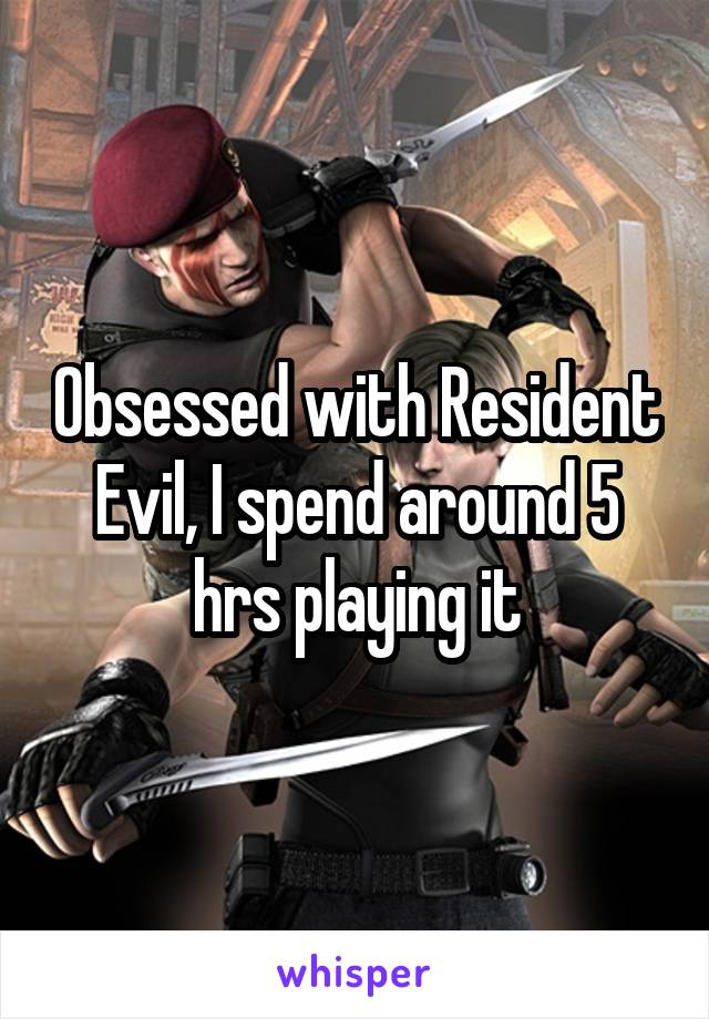 Obsessed with Resident Evil, I spend around 5 hrs playing it