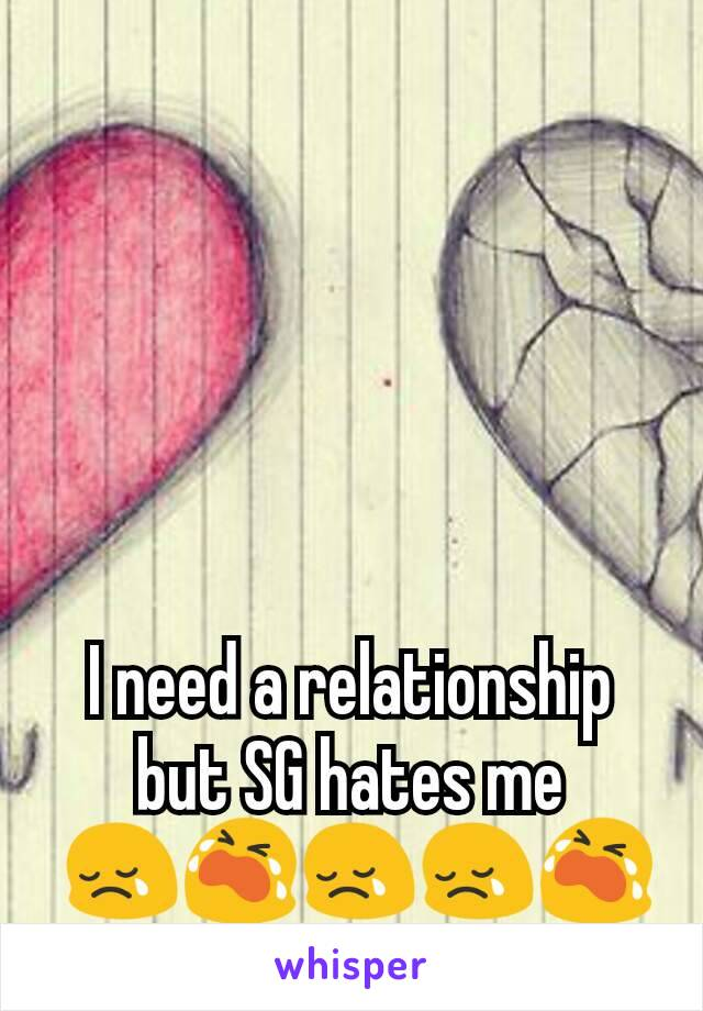 I need a relationship but SG hates me  😢😭😢😢😭