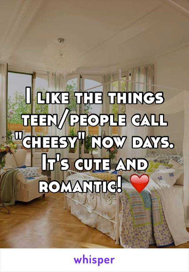 "I like the things teen/people call ""cheesy"" now days. It's cute and romantic! ❤️"