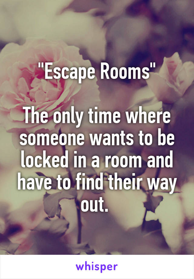 """""""Escape Rooms""""  The only time where someone wants to be locked in a room and have to find their way out."""