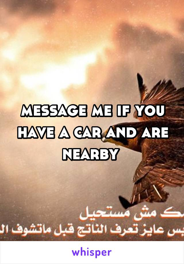 message me if you have a car and are nearby