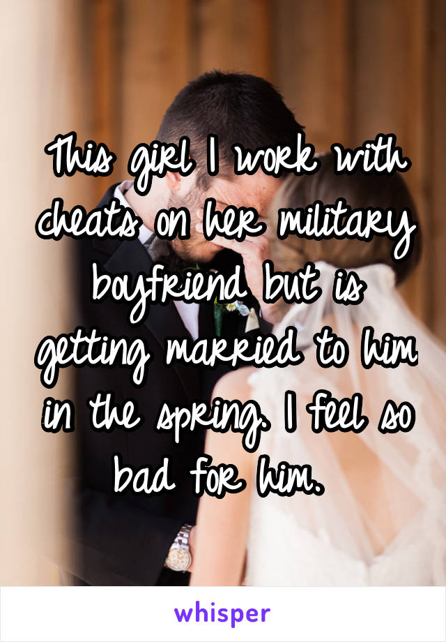 This girl I work with cheats on her military boyfriend but is getting married to him in the spring. I feel so bad for him.