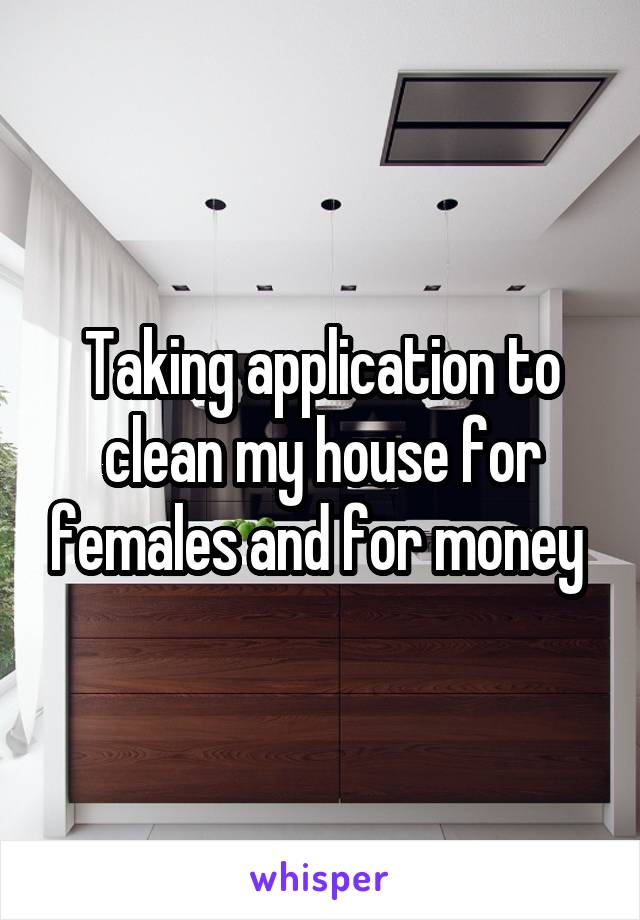 Taking application to clean my house for females and for money
