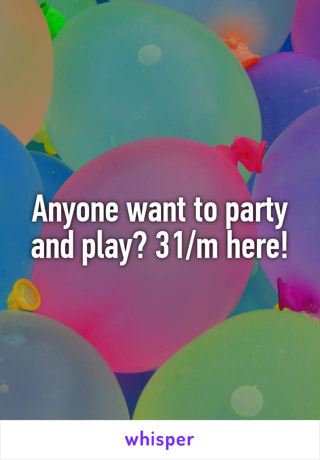 Anyone want to party and play? 31/m here!