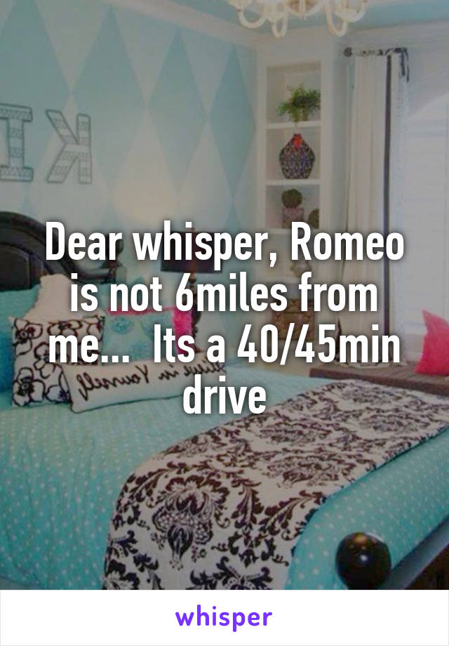 Dear whisper, Romeo is not 6miles from me...  Its a 40/45min drive