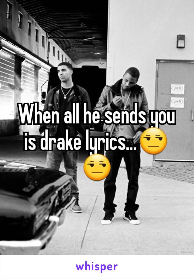 When all he sends you is drake lyrics...😒😒