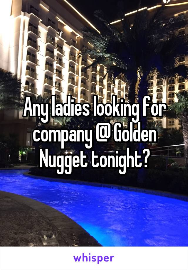 Any ladies looking for company @ Golden Nugget tonight?