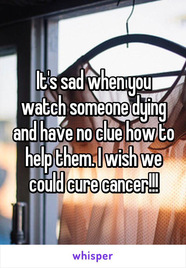 It's sad when you watch someone dying and have no clue how to help them. I wish we could cure cancer!!!