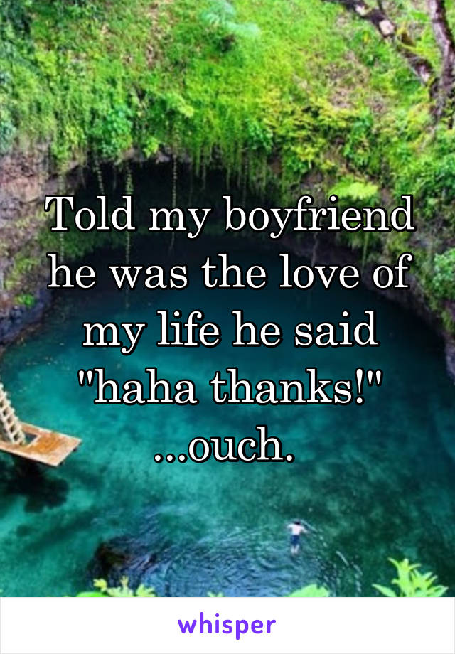 """Told my boyfriend he was the love of my life he said """"haha thanks!"""" ...ouch."""