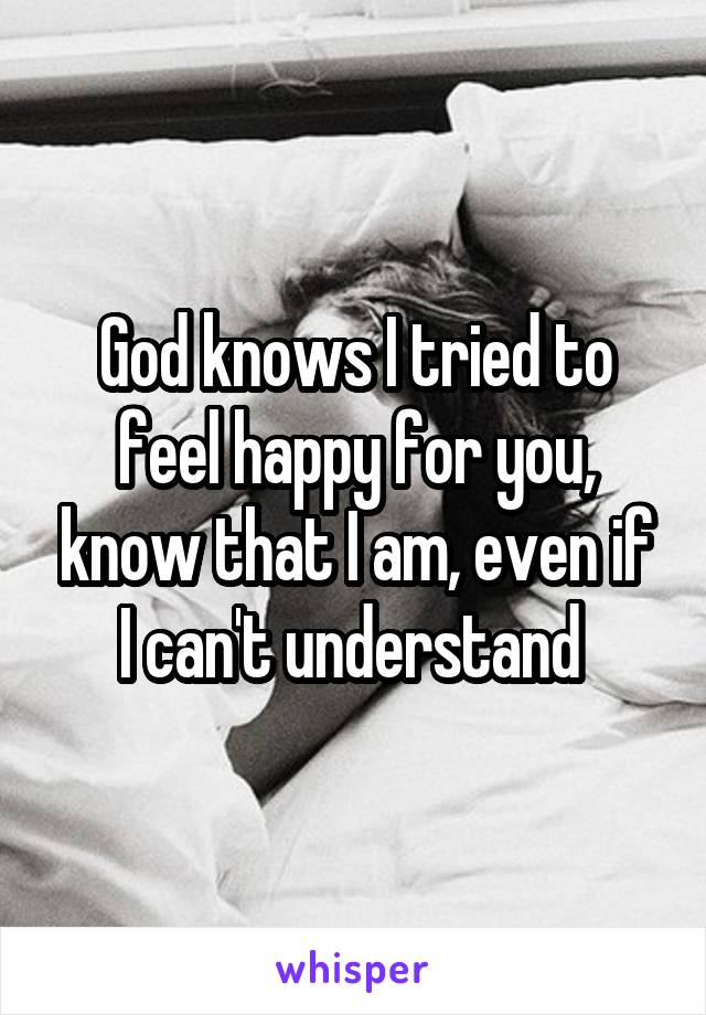 God knows I tried to feel happy for you, know that I am, even if I can't understand