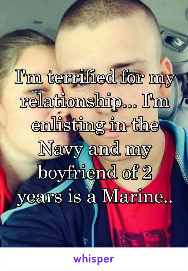 I'm terrified for my relationship... I'm enlisting in the Navy and my boyfriend of 2 years is a Marine..