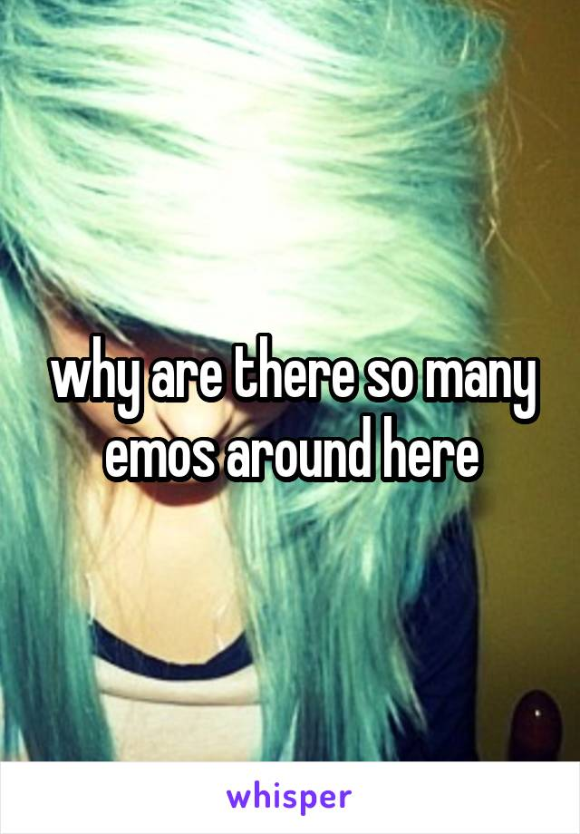 why are there so many emos around here