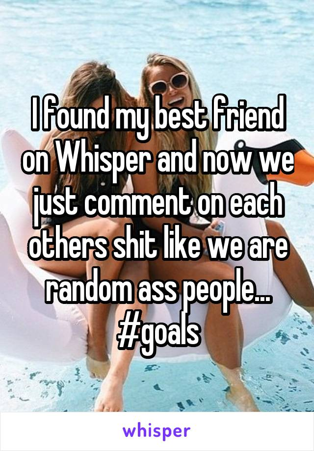 I found my best friend on Whisper and now we just comment on each others shit like we are random ass people... #goals