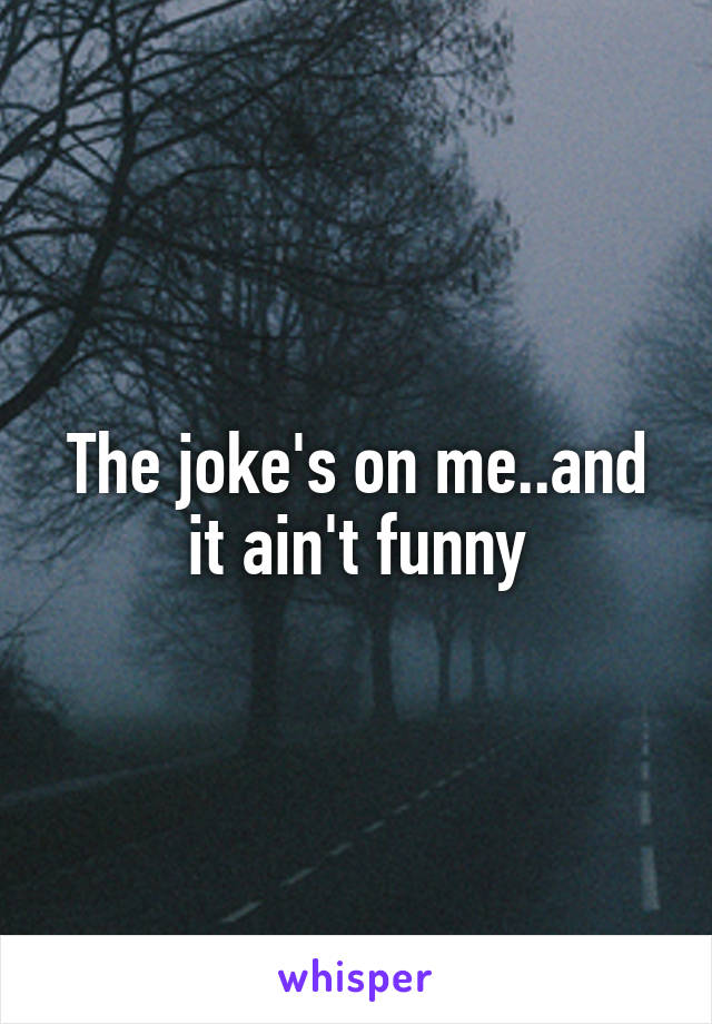 The joke's on me..and it ain't funny