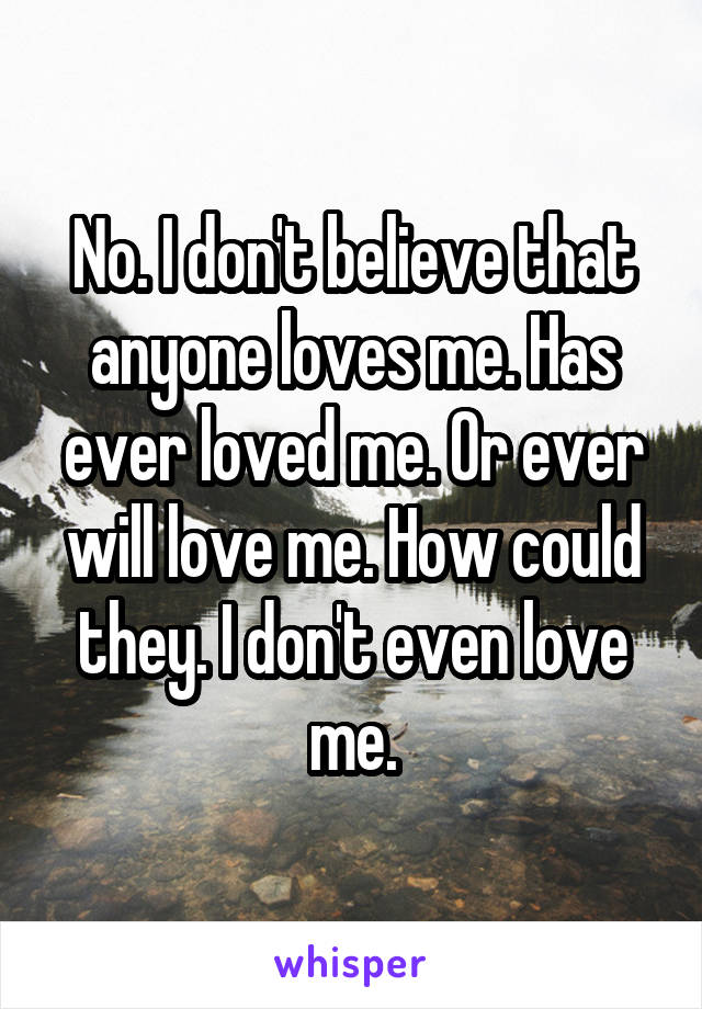 No. I don't believe that anyone loves me. Has ever loved me. Or ever will love me. How could they. I don't even love me.