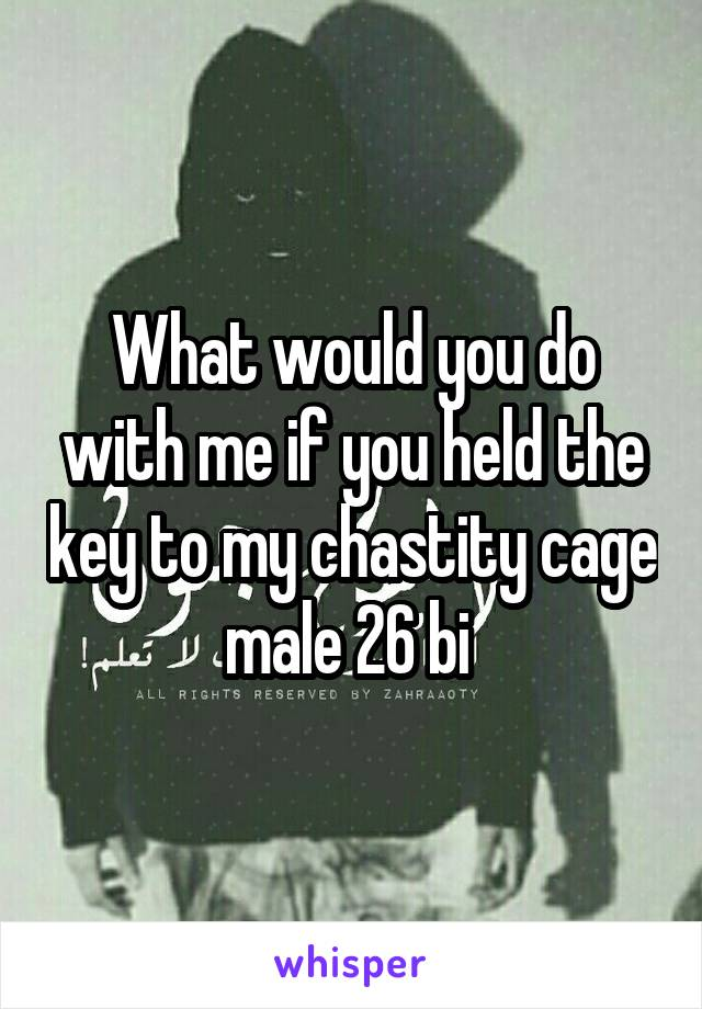 What would you do with me if you held the key to my chastity cage male 26 bi