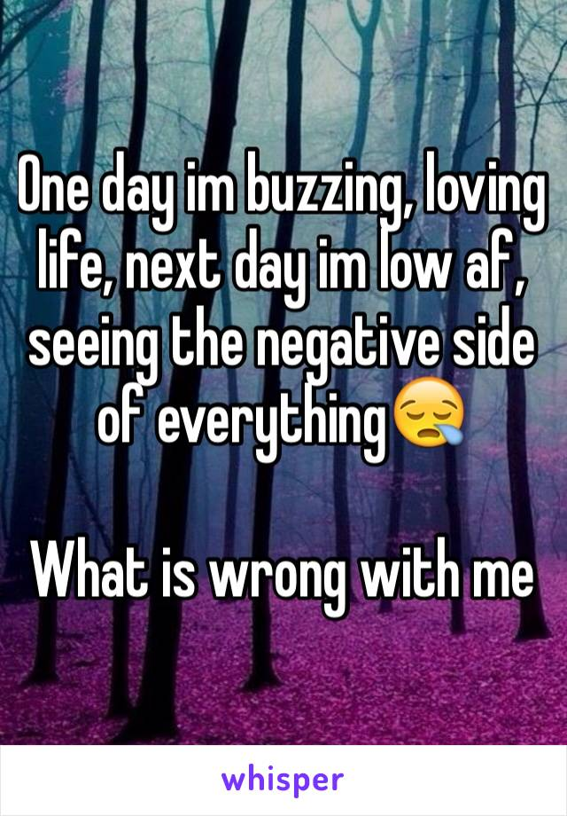 One day im buzzing, loving life, next day im low af, seeing the negative side of everything😪  What is wrong with me