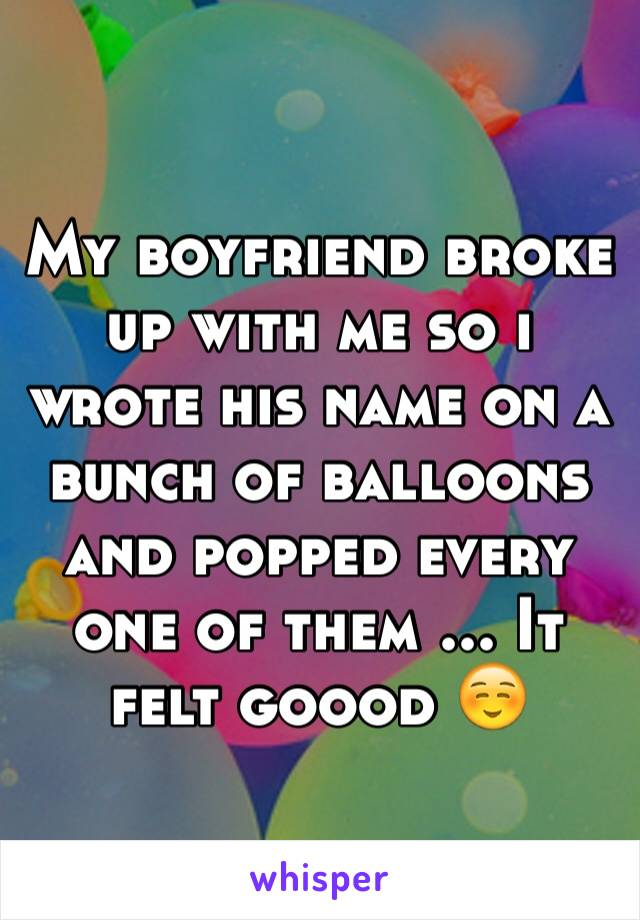 My boyfriend broke up with me so i wrote his name on a bunch of balloons and popped every one of them ... It felt goood ☺️