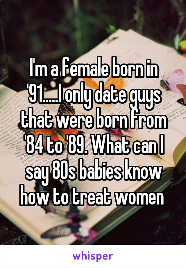 I'm a female born in '91.....I only date guys that were born from '84 to '89. What can I say 80s babies know how to treat women