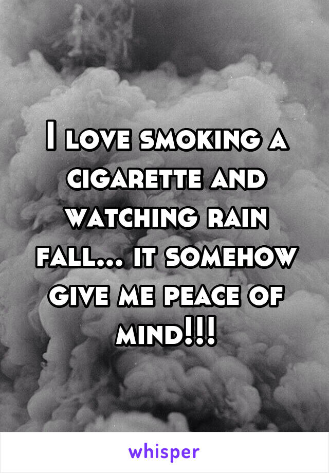 I love smoking a cigarette and watching rain fall... it somehow give me peace of mind!!!