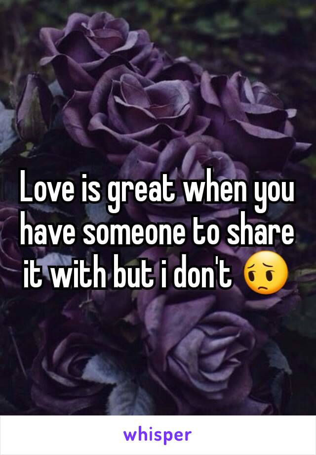 Love is great when you have someone to share it with but i don't 😔