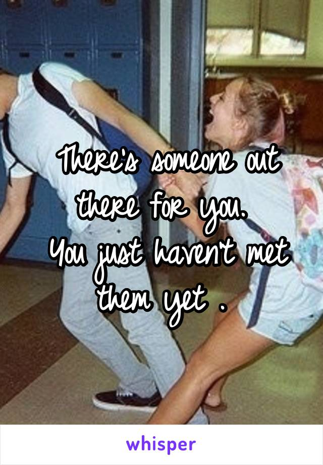 There's someone out there for you.  You just haven't met them yet .