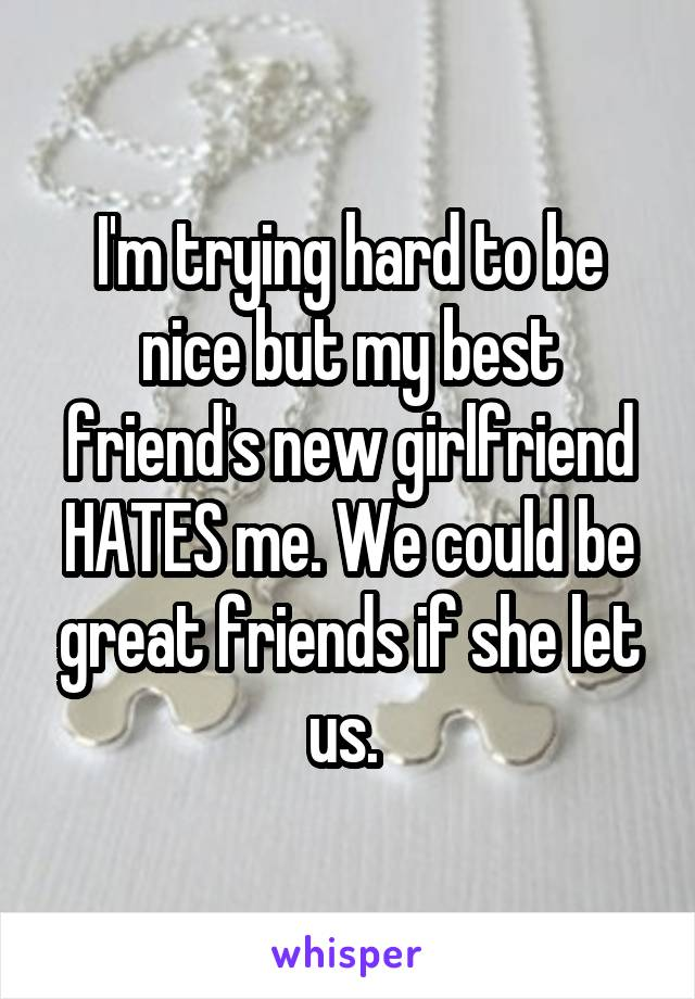 I'm trying hard to be nice but my best friend's new girlfriend HATES me. We could be great friends if she let us.