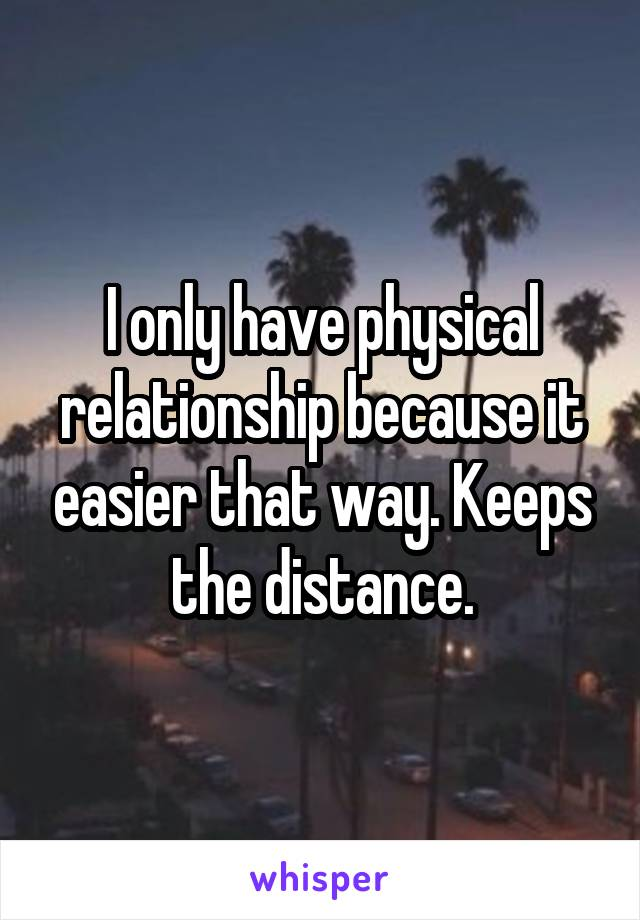 I only have physical relationship because it easier that way. Keeps the distance.