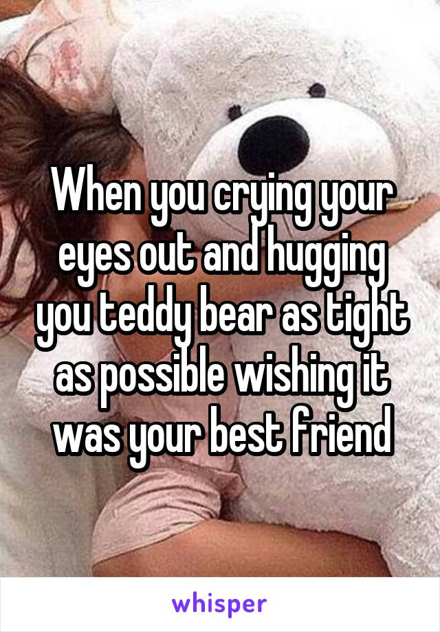 When you crying your eyes out and hugging you teddy bear as tight as possible wishing it was your best friend