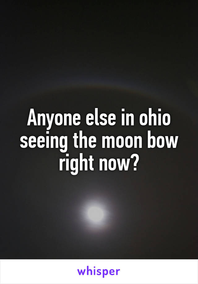 Anyone else in ohio seeing the moon bow right now?